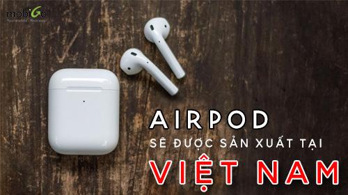 airpods và airpod pro sẽ được sản xuất tại việt nam
