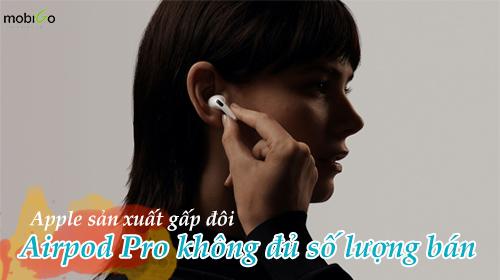 airpod pro không đủ bán, apple yêu cầu sản xuất gấp đôi