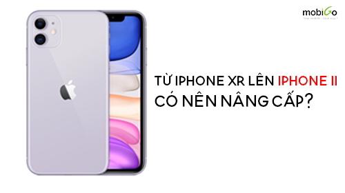 nên hay không nên nâng cấp iphone xr lên iphone 11 không?